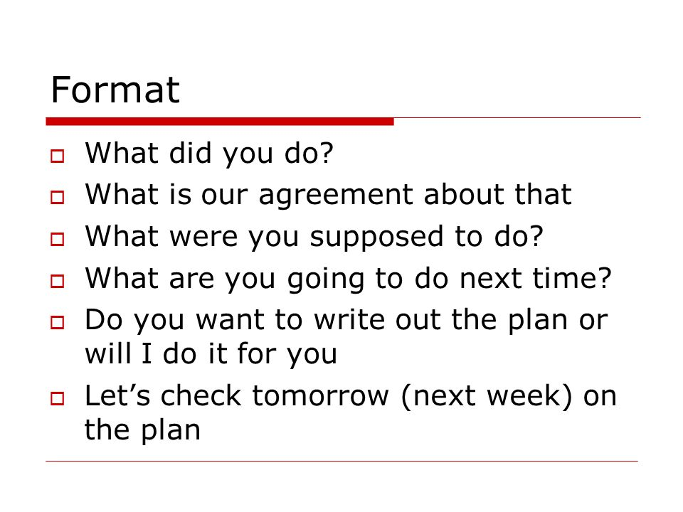 Format What did you do? What is our agreement about that What were you supposed to do? What are you going to do next time? Do you want to write out th