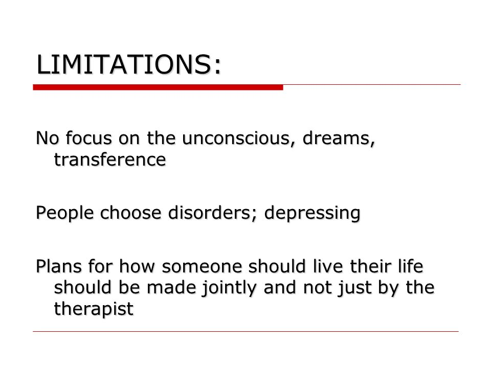 LIMITATIONS: No focus on the unconscious, dreams, transference People choose disorders; depressing Plans for how someone should live their life should