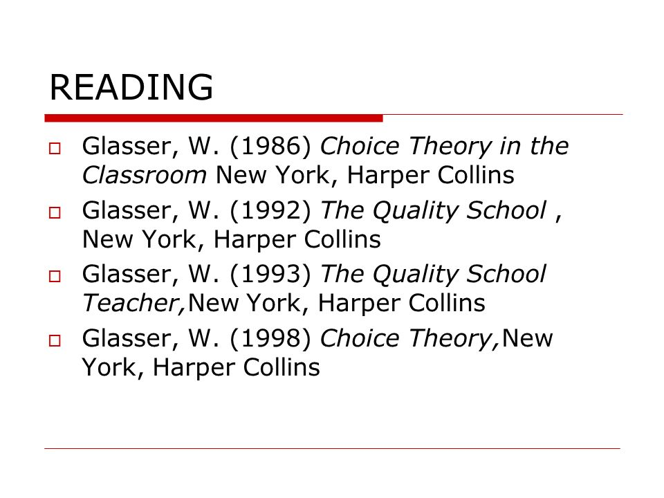 READING Glasser, W. (1986) Choice Theory in the Classroom New York, Harper Collins Glasser, W. (1992) The Quality School, New York, Harper Collins Gla
