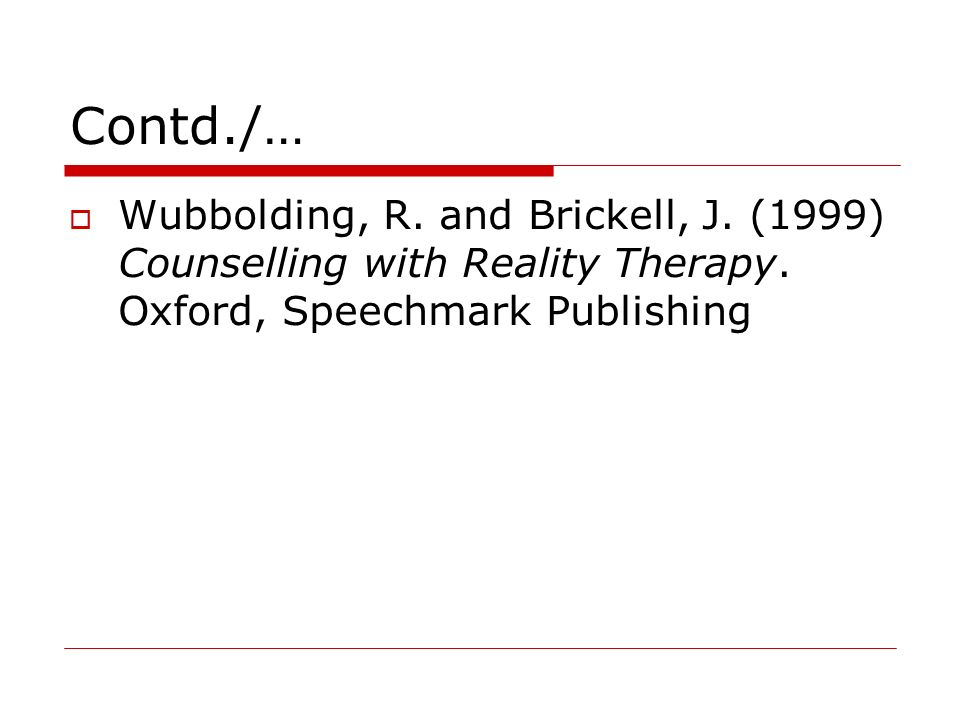 Contd./… Wubbolding, R. and Brickell, J. (1999) Counselling with Reality Therapy. Oxford, Speechmark Publishing