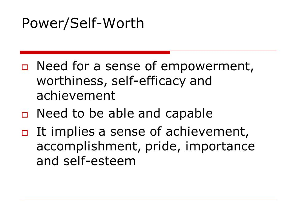 Power/Self-Worth Need for a sense of empowerment, worthiness, self-efficacy and achievement Need to be able and capable It implies a sense of achievem