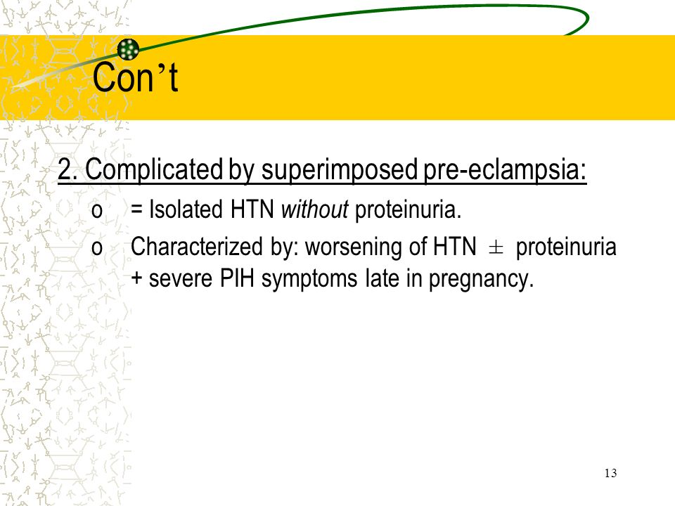 13 Con t 2. Complicated by superimposed pre-eclampsia: o= Isolated HTN without proteinuria. oCharacterized by: worsening of HTN ± proteinuria + severe