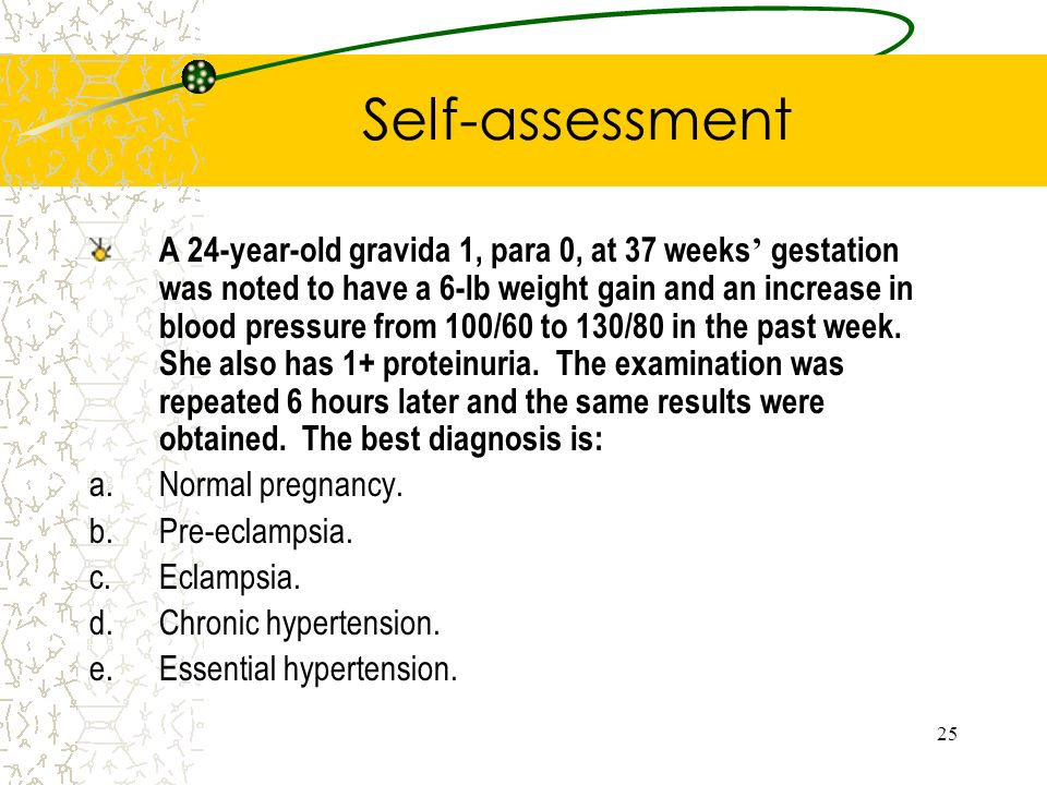 25 Self-assessment A 24-year-old gravida 1, para 0, at 37 weeks gestation was noted to have a 6-lb weight gain and an increase in blood pressure from