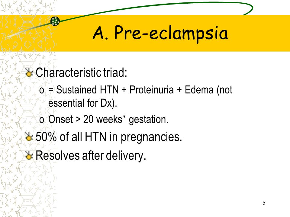 6 A. Pre-eclampsia Characteristic triad: o= Sustained HTN + Proteinuria + Edema (not essential for Dx). oOnset > 20 weeks gestation. 50% of all HTN in