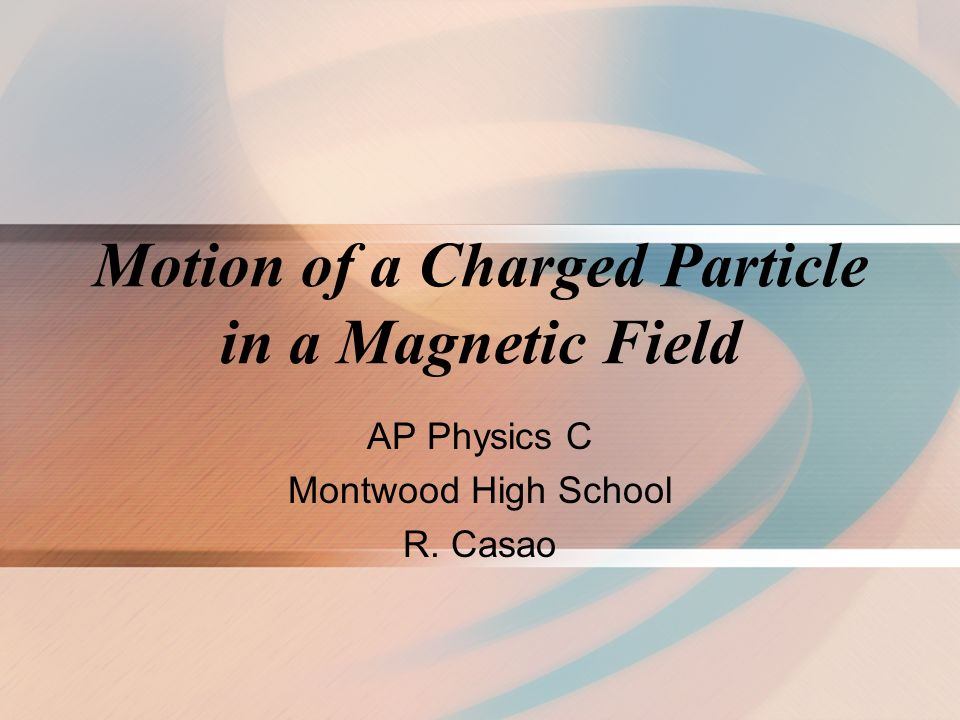 Motion of a Charged Particle in a Magnetic Field AP Physics C Montwood High School R. Casao