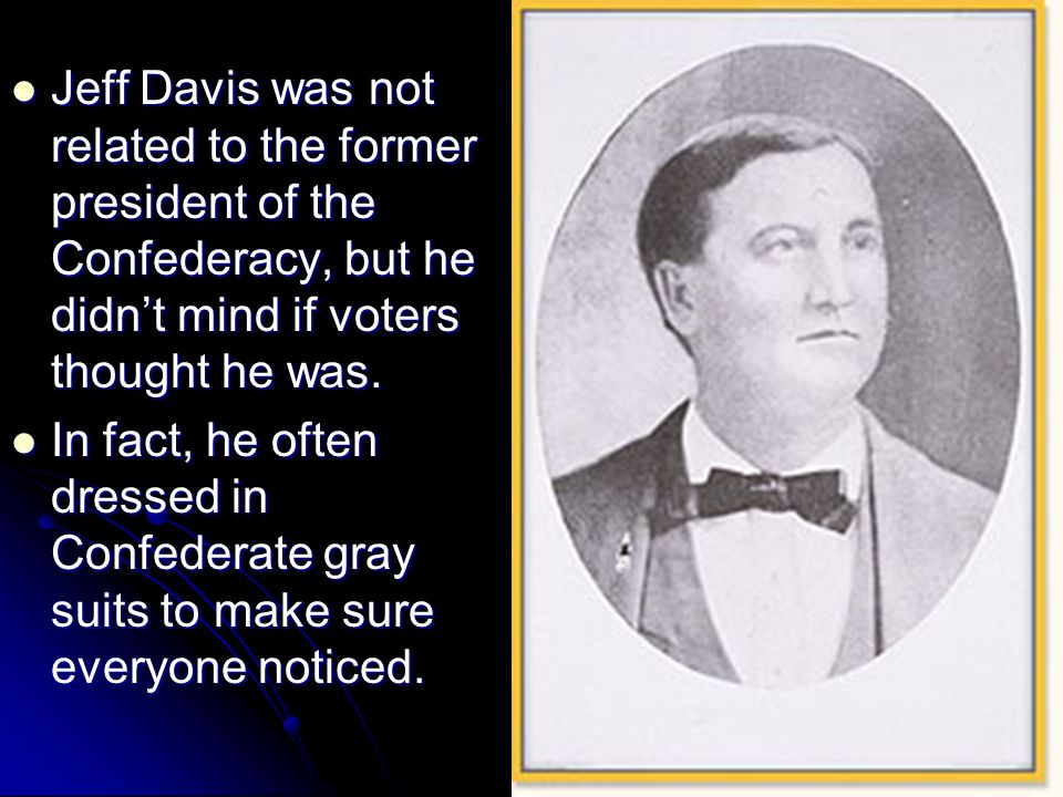 Jeff Davis was not related to the former president of the Confederacy, but he didnt mind if voters thought he was. Jeff Davis was not related to the f