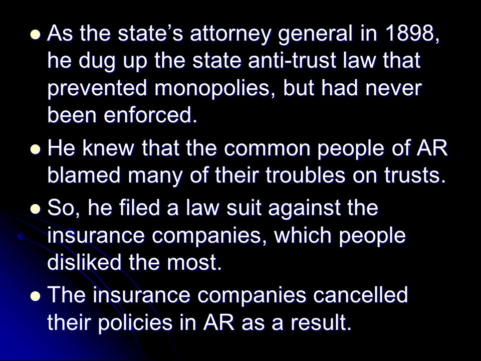 As the states attorney general in 1898, he dug up the state anti-trust law that prevented monopolies, but had never been enforced. As the states attor