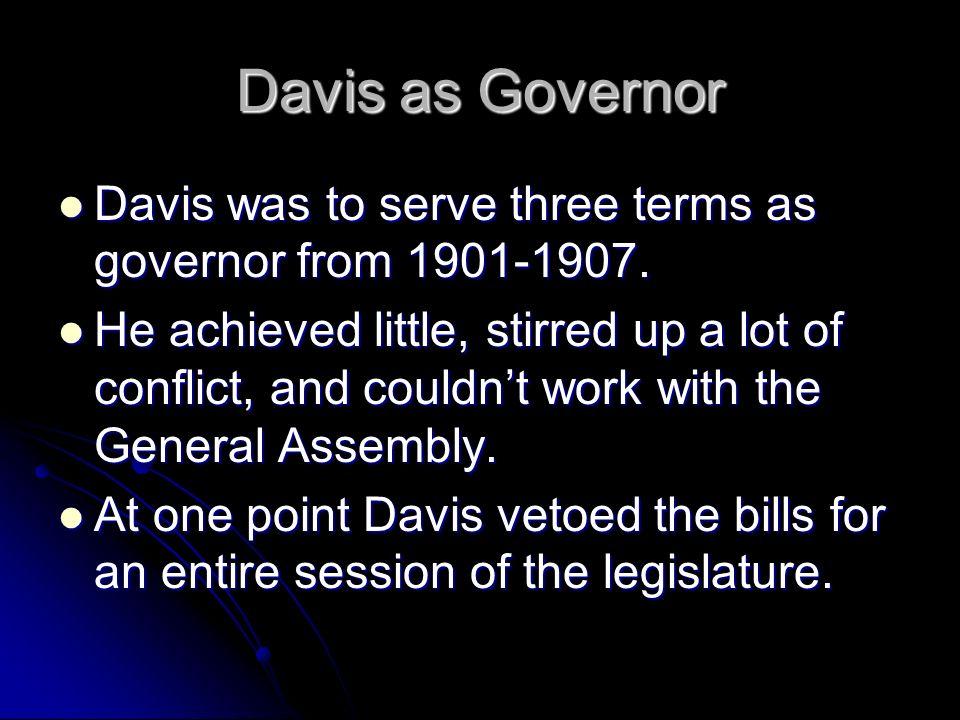 Davis as Governor Davis was to serve three terms as governor from 1901-1907. Davis was to serve three terms as governor from 1901-1907. He achieved li