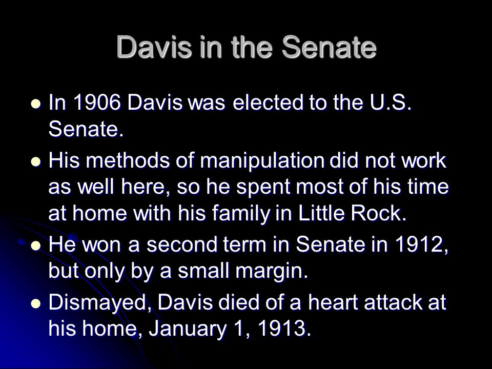 Davis in the Senate In 1906 Davis was elected to the U.S. Senate. In 1906 Davis was elected to the U.S. Senate. His methods of manipulation did not wo