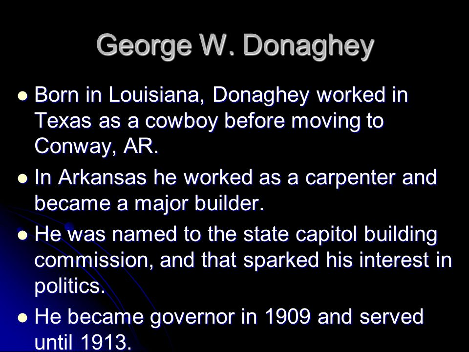 George W. Donaghey Born in Louisiana, Donaghey worked in Texas as a cowboy before moving to Conway, AR. Born in Louisiana, Donaghey worked in Texas as