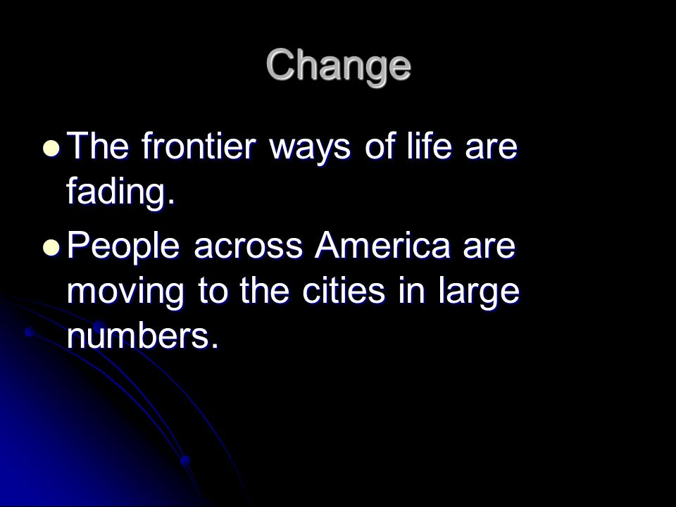 Change The frontier ways of life are fading. The frontier ways of life are fading. People across America are moving to the cities in large numbers. Pe