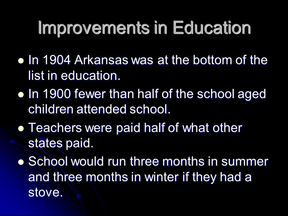 Improvements in Education In 1904 Arkansas was at the bottom of the list in education. In 1904 Arkansas was at the bottom of the list in education. In