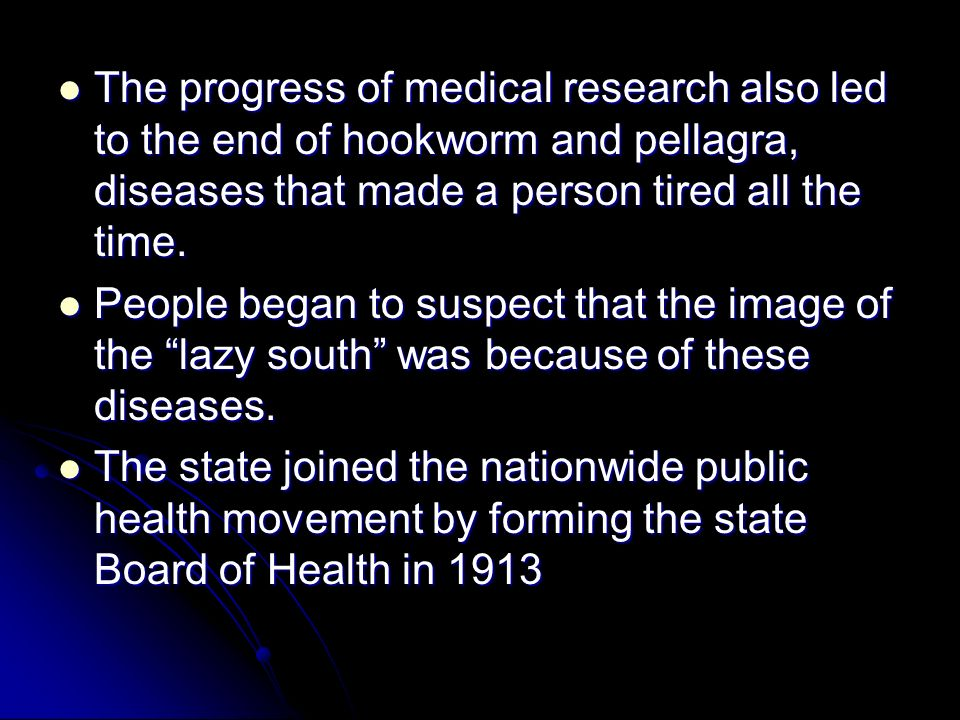 The progress of medical research also led to the end of hookworm and pellagra, diseases that made a person tired all the time. The progress of medical