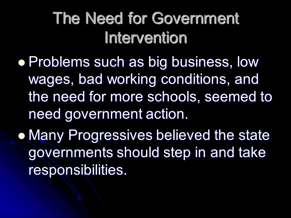 The Need for Government Intervention Problems such as big business, low wages, bad working conditions, and the need for more schools, seemed to need g