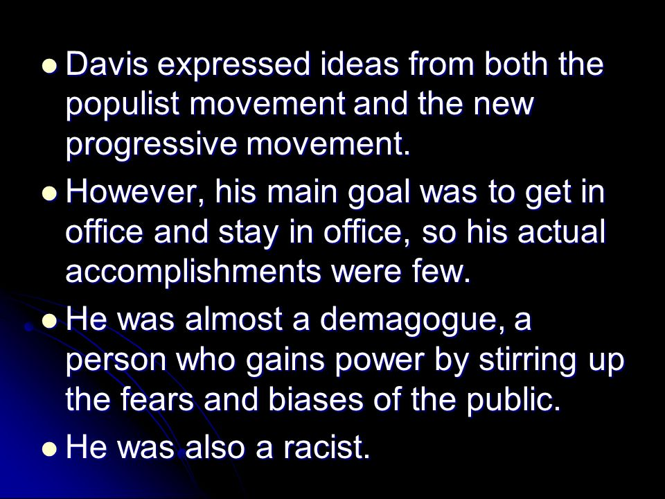 Davis expressed ideas from both the populist movement and the new progressive movement. Davis expressed ideas from both the populist movement and the