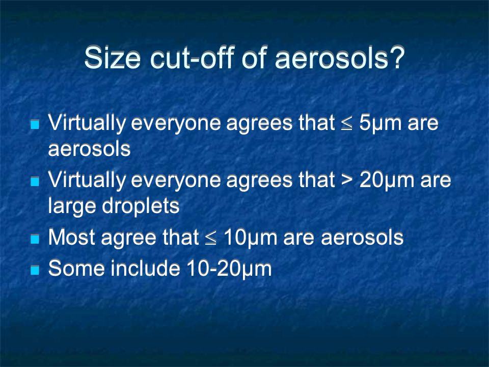 Size cut-off of aerosols? Virtually everyone agrees that 5µm are aerosols Virtually everyone agrees that > 20µm are large droplets Most agree that 10µ