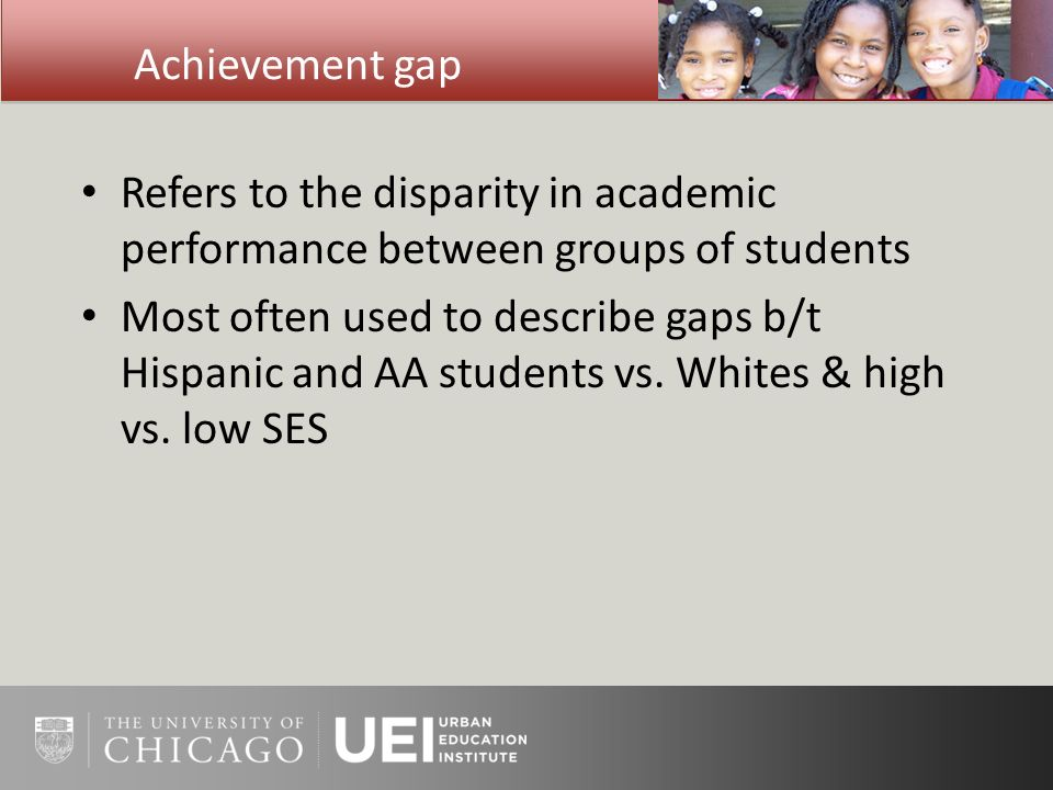 Achievement gap Refers to the disparity in academic performance between groups of students Most often used to describe gaps b/t Hispanic and AA students vs.