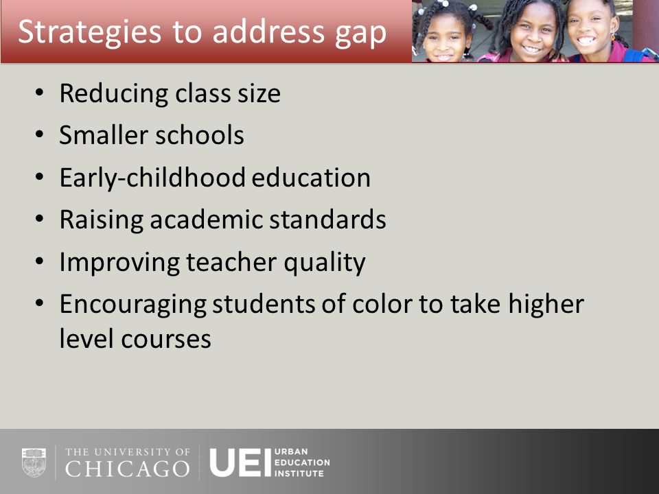 Strategies to address gap Reducing class size Smaller schools Early-childhood education Raising academic standards Improving teacher quality Encouragi