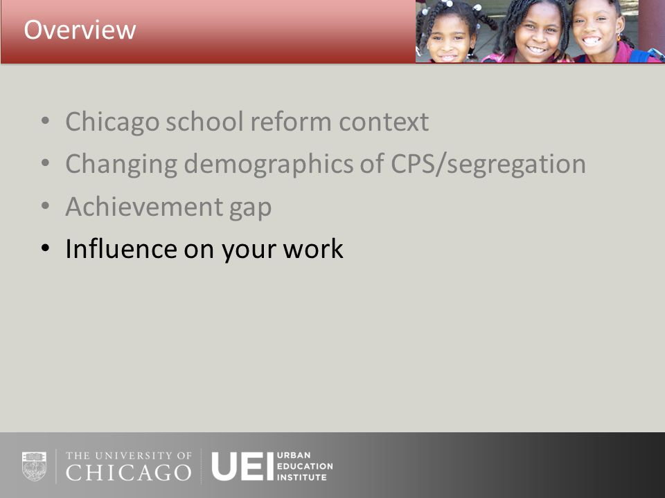 Overview Chicago school reform context Changing demographics of CPS/segregation Achievement gap Influence on your work