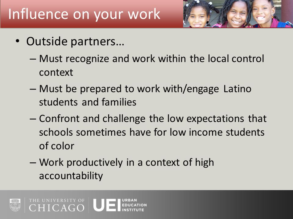 Outside partners… – Must recognize and work within the local control context – Must be prepared to work with/engage Latino students and families – Confront and challenge the low expectations that schools sometimes have for low income students of color – Work productively in a context of high accountability