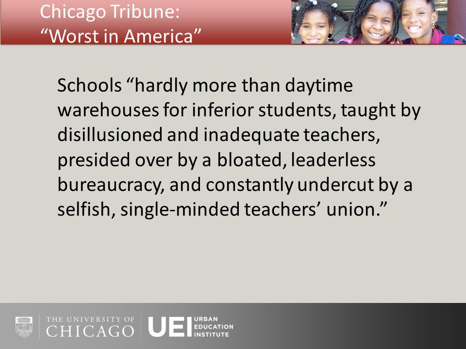 Chicago Tribune: Worst in America Schools hardly more than daytime warehouses for inferior students, taught by disillusioned and inadequate teachers, presided over by a bloated, leaderless bureaucracy, and constantly undercut by a selfish, single-minded teachers union.
