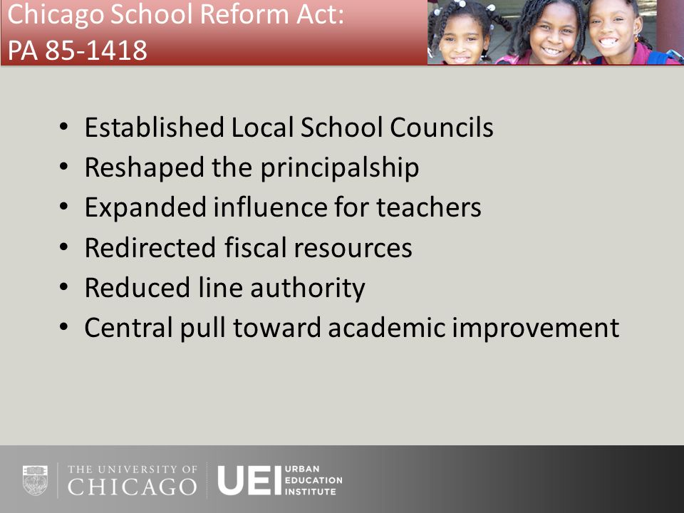 Chicago School Reform Act: PA 85-1418 Established Local School Councils Reshaped the principalship Expanded influence for teachers Redirected fiscal r