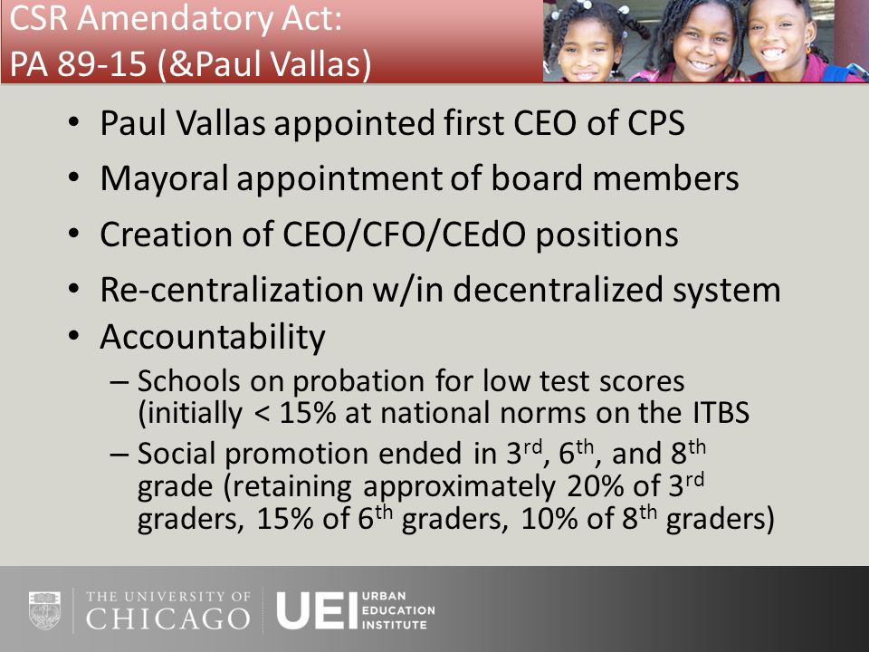CSR Amendatory Act: PA 89-15 (&Paul Vallas) Paul Vallas appointed first CEO of CPS Mayoral appointment of board members Creation of CEO/CFO/CEdO posit