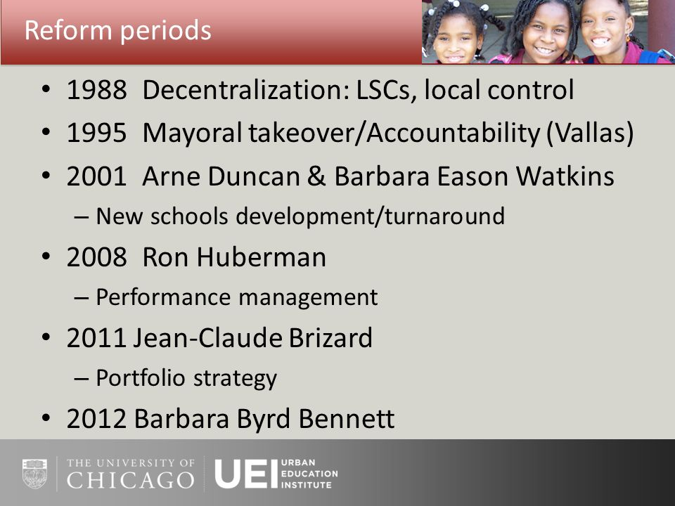 Reform periods 1988 Decentralization: LSCs, local control 1995 Mayoral takeover/Accountability (Vallas) 2001 Arne Duncan & Barbara Eason Watkins – New schools development/turnaround 2008Ron Huberman – Performance management 2011 Jean-Claude Brizard – Portfolio strategy 2012 Barbara Byrd Bennett