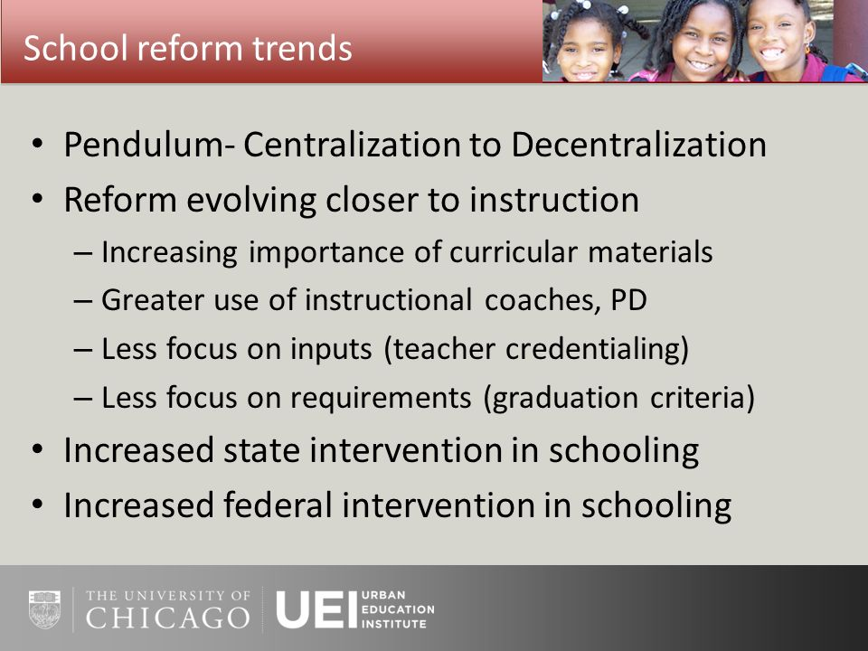 School reform trends Pendulum- Centralization to Decentralization Reform evolving closer to instruction – Increasing importance of curricular material