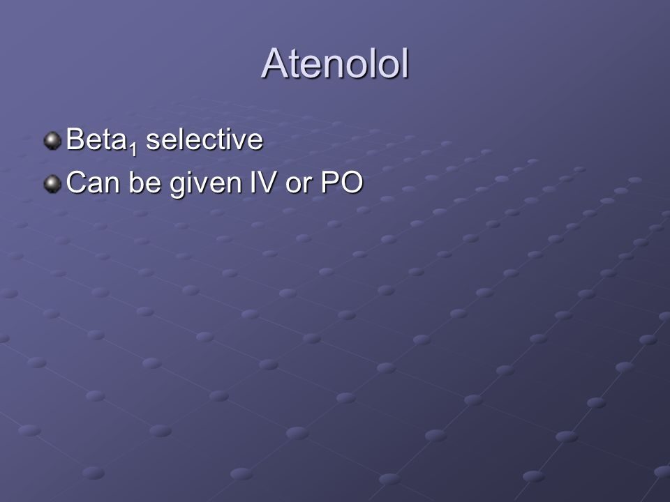 Atenolol Beta 1 selective Can be given IV or PO