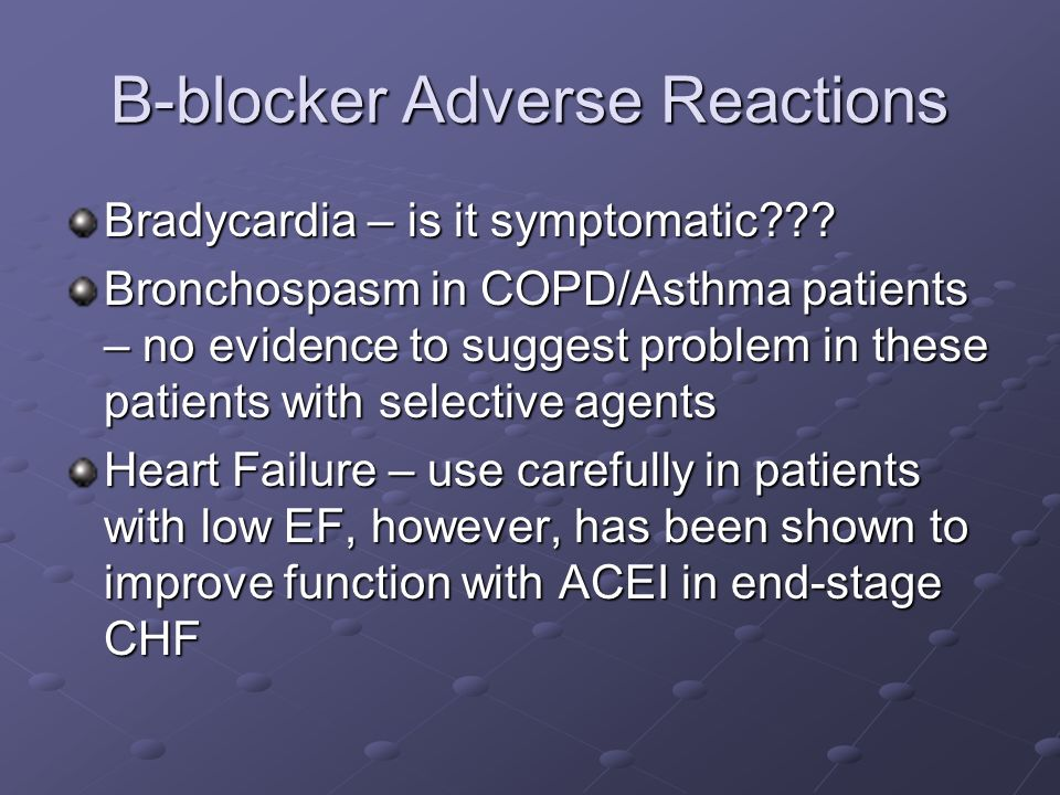 B-blocker Adverse Reactions Bradycardia – is it symptomatic??? Bronchospasm in COPD/Asthma patients – no evidence to suggest problem in these patients