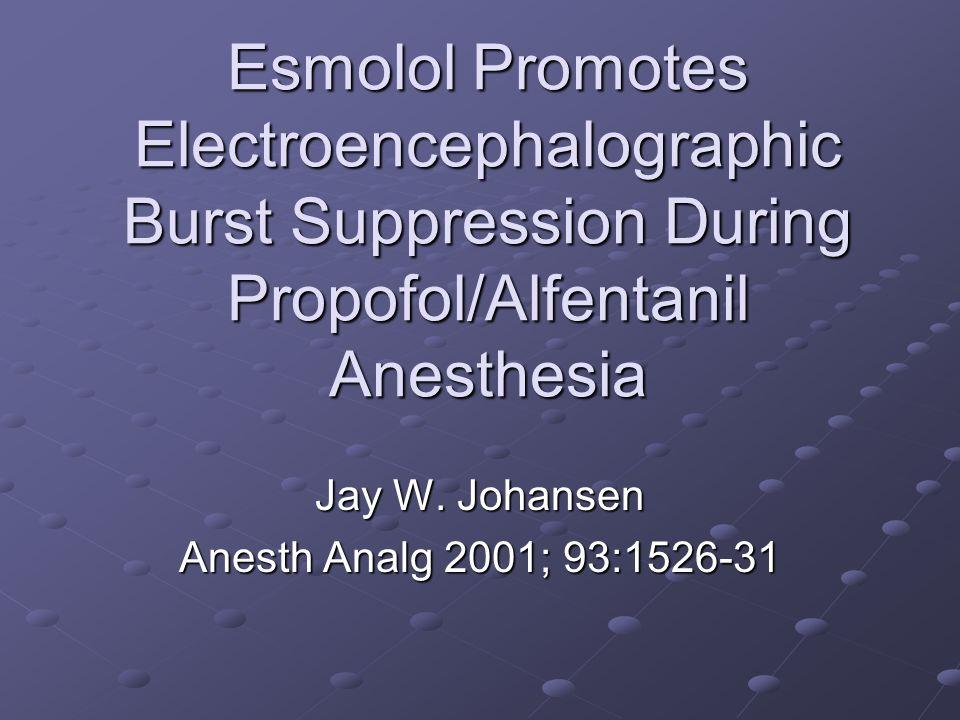 Esmolol Promotes Electroencephalographic Burst Suppression During Propofol/Alfentanil Anesthesia Jay W. Johansen Anesth Analg 2001; 93:1526-31