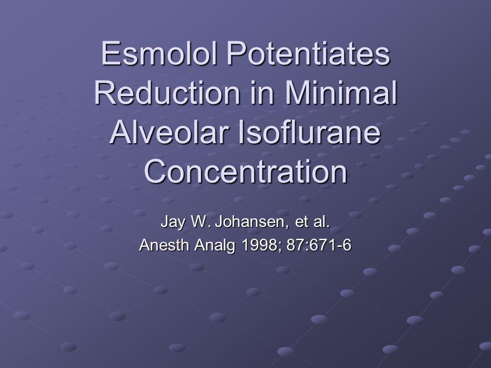 Esmolol Potentiates Reduction in Minimal Alveolar Isoflurane Concentration Jay W. Johansen, et al. Anesth Analg 1998; 87:671-6