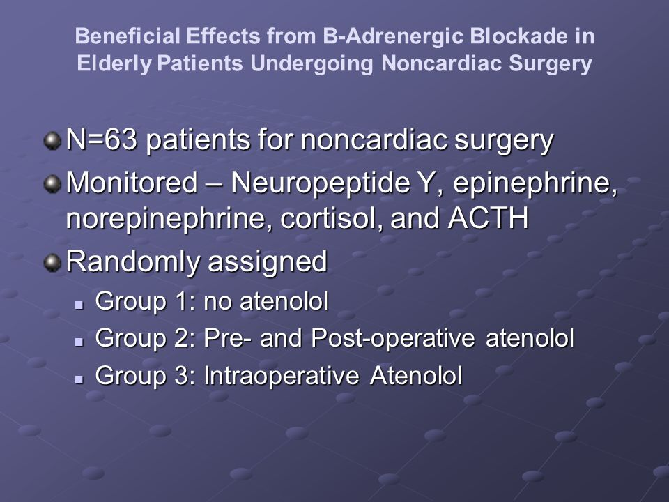 N=63 patients for noncardiac surgery Monitored – Neuropeptide Y, epinephrine, norepinephrine, cortisol, and ACTH Randomly assigned Group 1: no atenolo