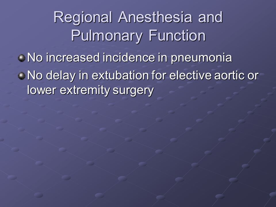 Regional Anesthesia and Pulmonary Function No increased incidence in pneumonia No delay in extubation for elective aortic or lower extremity surgery
