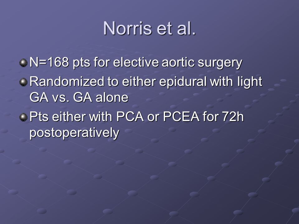 Norris et al. N=168 pts for elective aortic surgery Randomized to either epidural with light GA vs. GA alone Pts either with PCA or PCEA for 72h posto