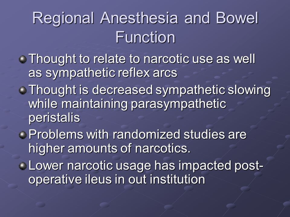 Regional Anesthesia and Bowel Function Thought to relate to narcotic use as well as sympathetic reflex arcs Thought is decreased sympathetic slowing w