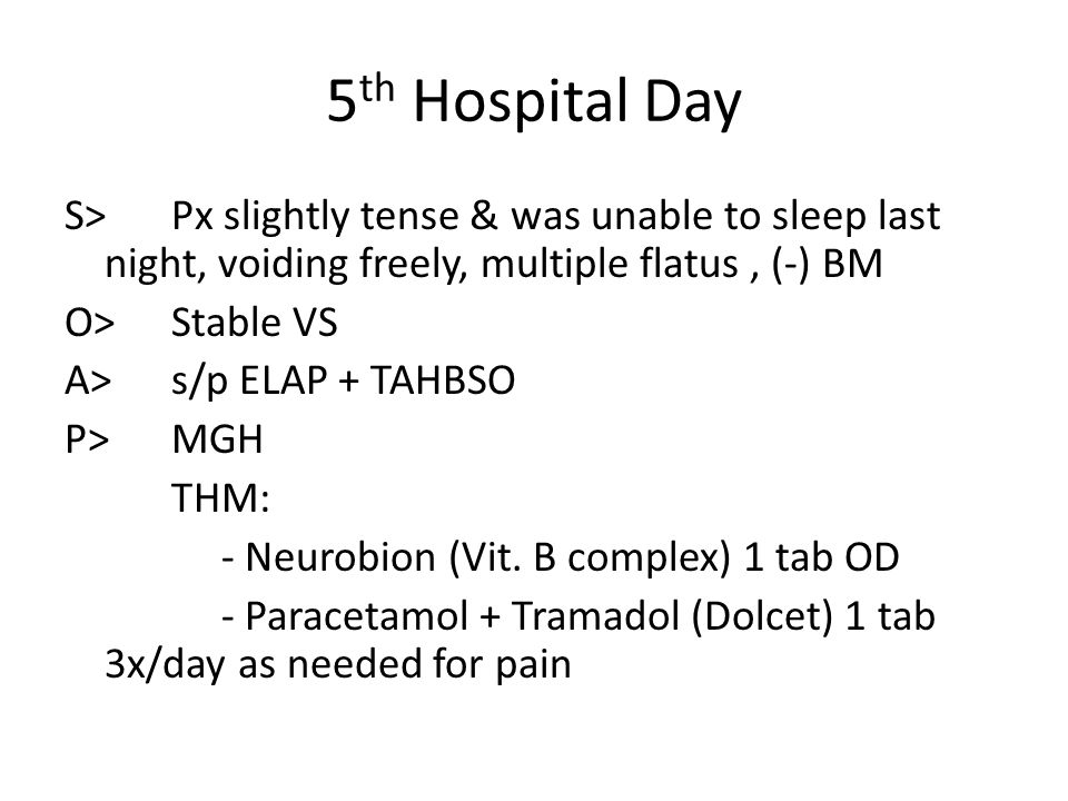 5 th Hospital Day S>Px slightly tense & was unable to sleep last night, voiding freely, multiple flatus, (-) BM O> Stable VS A> s/p ELAP + TAHBSO P> M