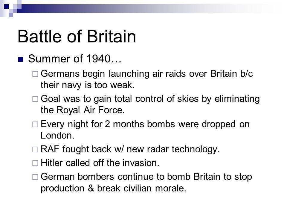Battle of Britain Summer of 1940… Germans begin launching air raids over Britain b/c their navy is too weak.