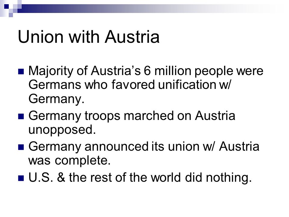 Union with Austria Majority of Austrias 6 million people were Germans who favored unification w/ Germany.