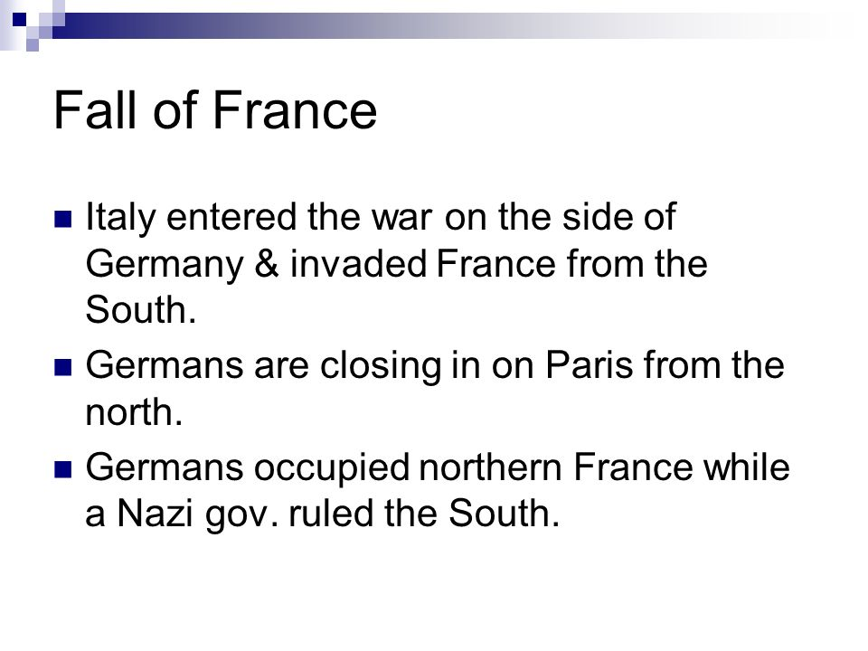 Fall of France Italy entered the war on the side of Germany & invaded France from the South.