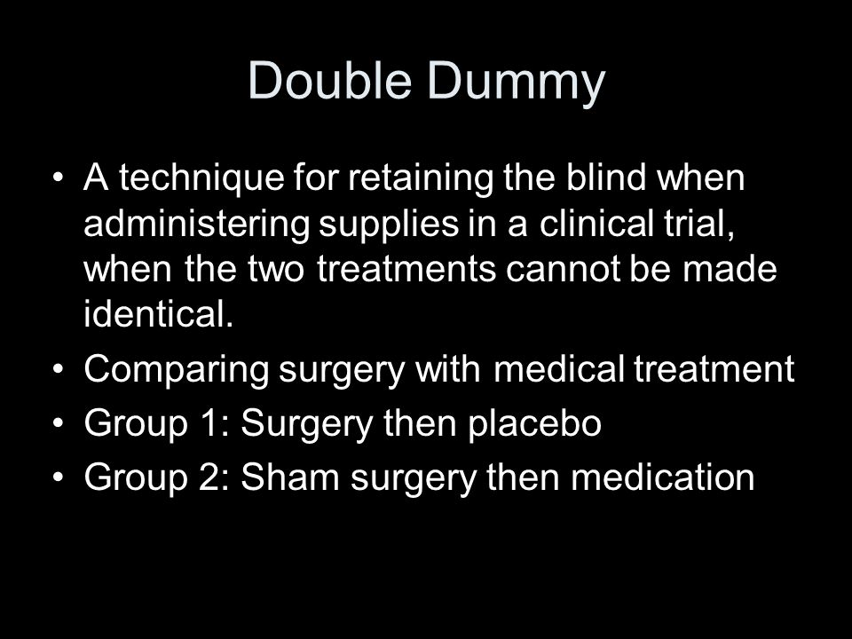 Double Dummy A technique for retaining the blind when administering supplies in a clinical trial, when the two treatments cannot be made identical. Co