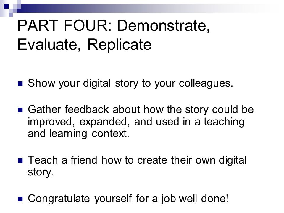 PART FOUR: Demonstrate, Evaluate, Replicate Show your digital story to your colleagues.