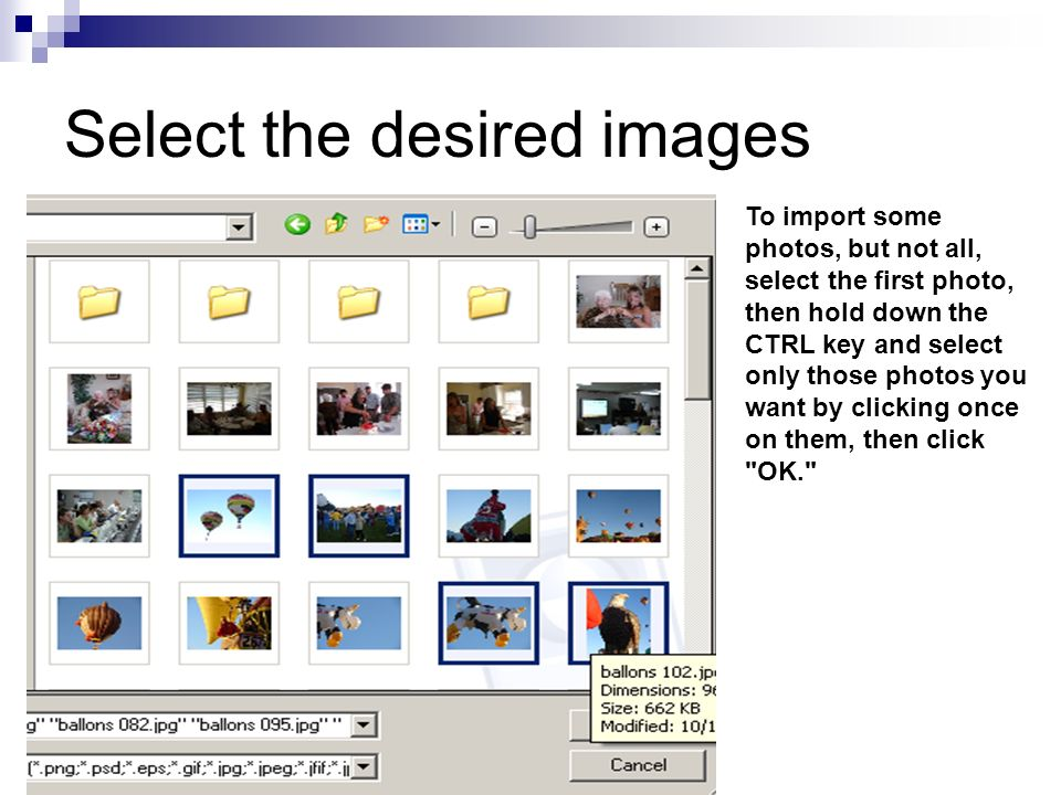 Select the desired images To import some photos, but not all, select the first photo, then hold down the CTRL key and select only those photos you want by clicking once on them, then click OK.