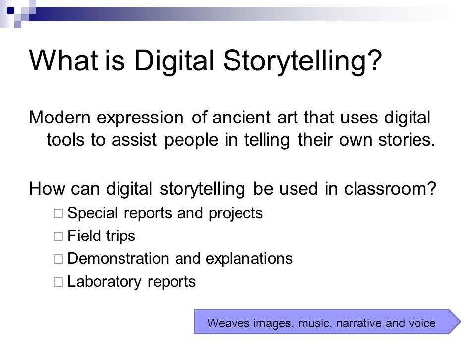 What is Digital Storytelling? Modern expression of ancient art that uses digital tools to assist people in telling their own stories. How can digital