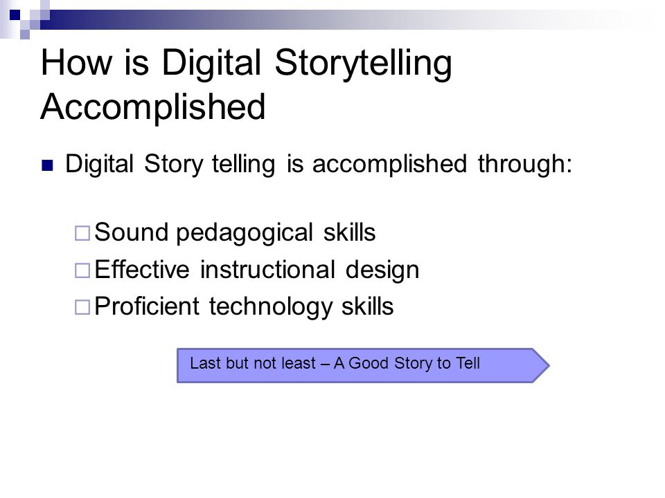How is Digital Storytelling Accomplished Digital Story telling is accomplished through: Sound pedagogical skills Effective instructional design Proficient technology skills Last but not least – A Good Story to Tell