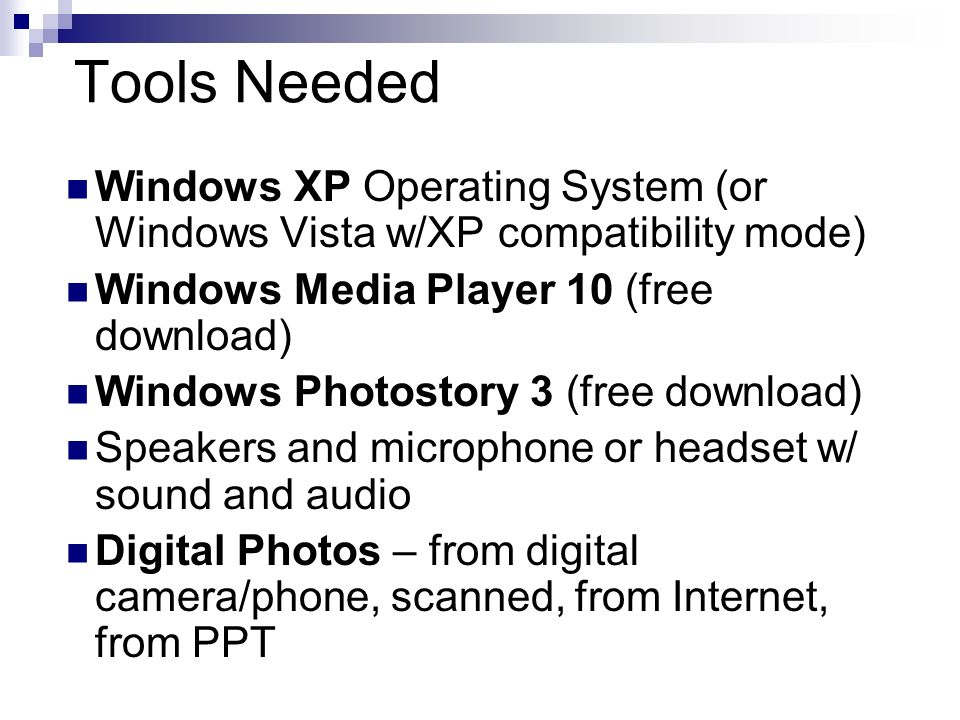 Tools Needed Windows XP Operating System (or Windows Vista w/XP compatibility mode) Windows Media Player 10 (free download) Windows Photostory 3 (free download) Speakers and microphone or headset w/ sound and audio Digital Photos – from digital camera/phone, scanned, from Internet, from PPT