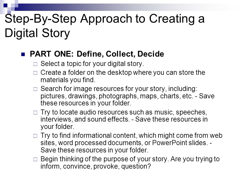 Step-By-Step Approach to Creating a Digital Story PART ONE: Define, Collect, Decide Select a topic for your digital story.