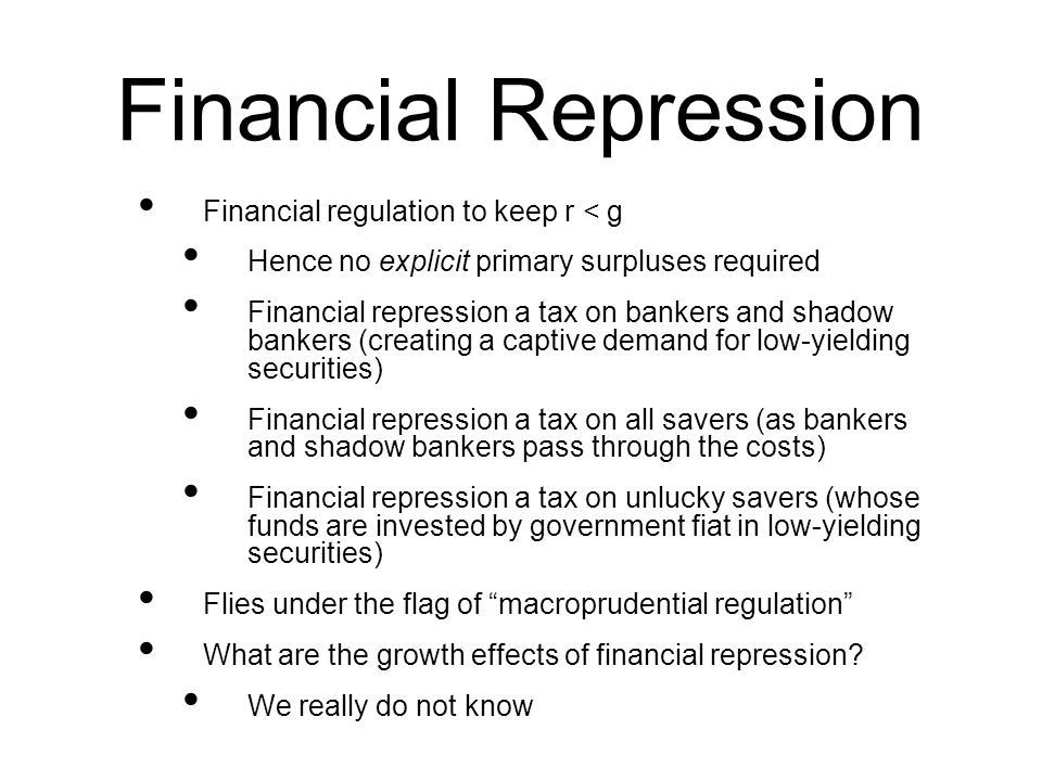 Financial Repression Financial regulation to keep r < g Hence no explicit primary surpluses required Financial repression a tax on bankers and shadow bankers (creating a captive demand for low-yielding securities) Financial repression a tax on all savers (as bankers and shadow bankers pass through the costs) Financial repression a tax on unlucky savers (whose funds are invested by government fiat in low-yielding securities) Flies under the flag of macroprudential regulation What are the growth effects of financial repression.