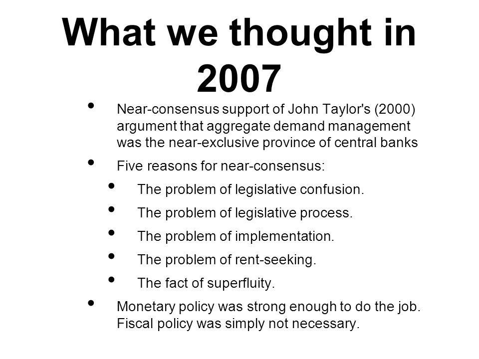 What we thought in 2007 Near-consensus support of John Taylor s (2000) argument that aggregate demand management was the near-exclusive province of central banks Five reasons for near-consensus: The problem of legislative confusion.